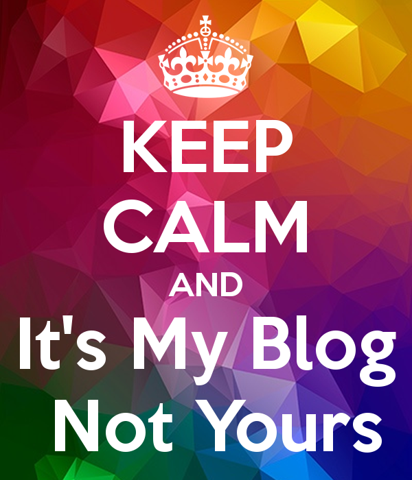 keep-calm-and-it-s-my-blog-not-yours