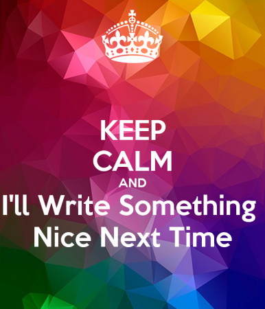 keep-calm-and-i-ll-write-something-nice-next-time